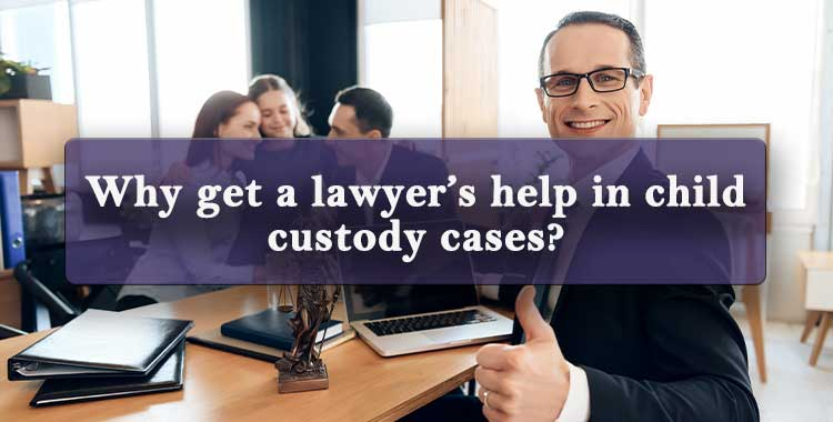Why get a lawyer's help in child custody cases
